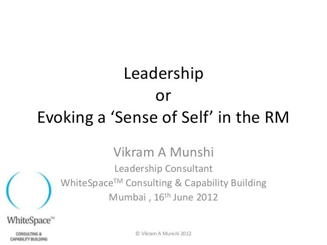 Leadership                orEvoking a 'Sense of Self' in the RM              Vikram A Munshi             Leadership Consul...