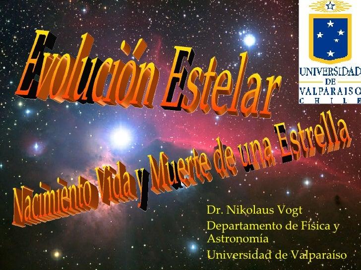 Dr. Nikolaus Vogt  Departamento de Física y Astronomía Universidad de Valparaíso Nacimiento Vida y Muerte de una Estrella ...