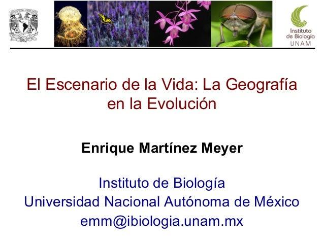 El Escenario de la Vida: La Geografía en la Evolución Enrique Martínez Meyer Instituto de Biología Universidad Nacional Au...