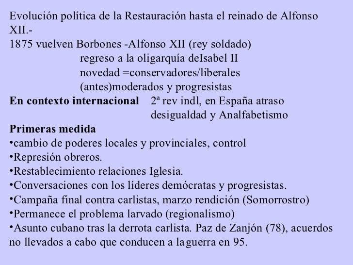 <ul><li>Evolución política de la Restauración hasta el reinado de Alfonso XII.- </li></ul><ul><li>1875 vuelven Borbones -A...