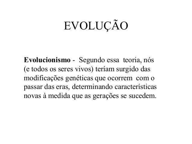 EVOLUÇÃO Evolucionismo - Segundo essa teoria, nós (e todos os seres vivos) teríam surgido das modificações genéticas que o...