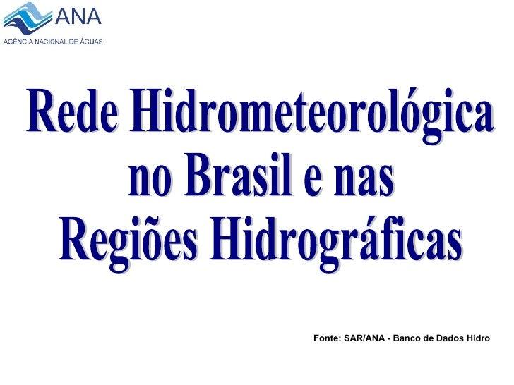 Rede Hidrometeorológica  no Brasil e nas Regiões Hidrográficas Fonte: SAR/ANA - Banco de Dados Hidro