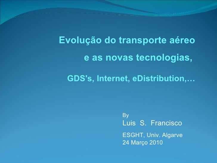 By  Luis  S.  Francisco ESGHT, Univ. Algarve 24 Março 2010 Evolução do transporte aéreo e as novas tecnologias,  GDS's, In...