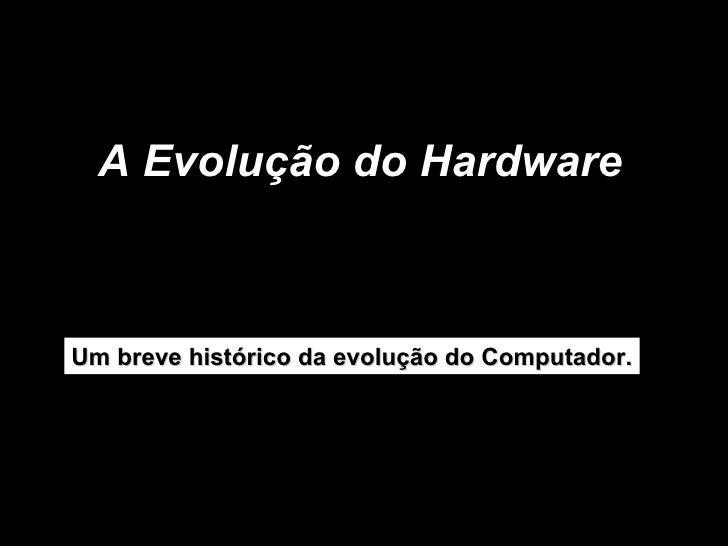 A Evolução do Hardware  Um breve histórico da evolução do Computador.