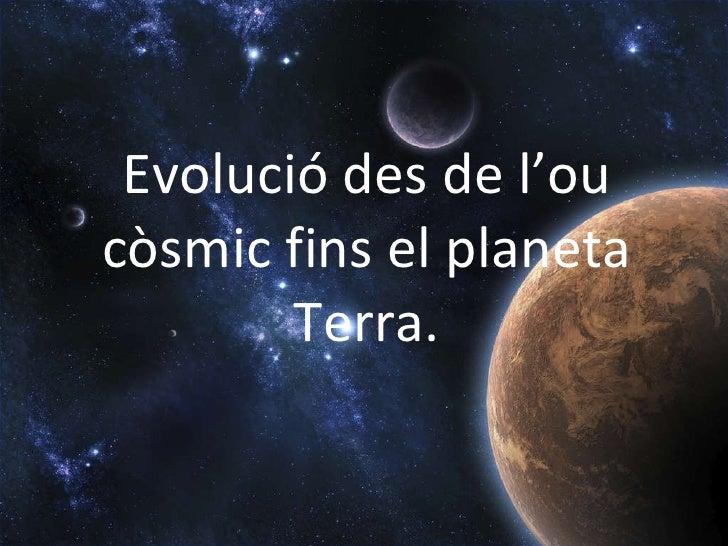 Evolució des de l'ou còsmic fins el planeta Terra.