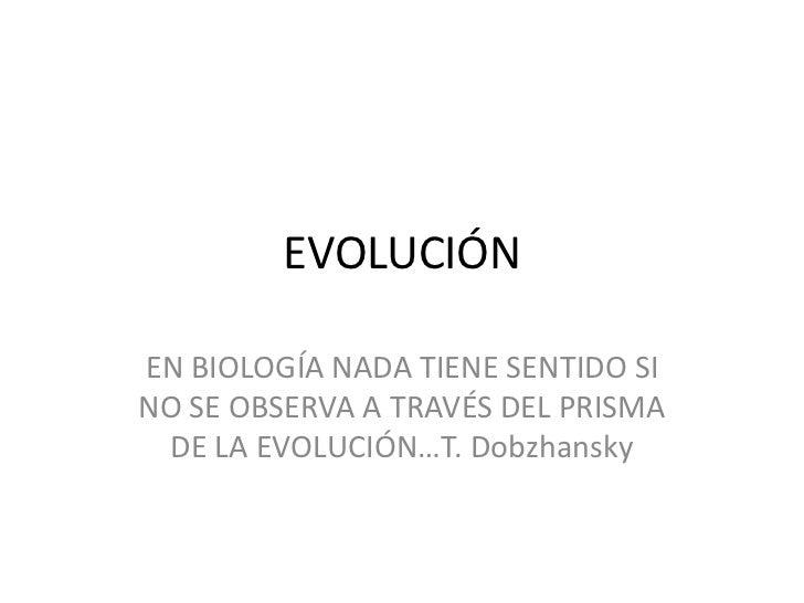 EVOLUCIÓN<br />EN BIOLOGÍA NADA TIENE SENTIDO SI NO SE OBSERVA A TRAVÉS DEL PRISMA DE LA EVOLUCIÓN…T. Dobzhansky<br />