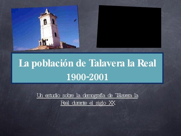 La población de Talavera la Real 1900-2001 <ul><li>Un estudio sobre la demografía de Talavera la Real durante el siglo XX ...