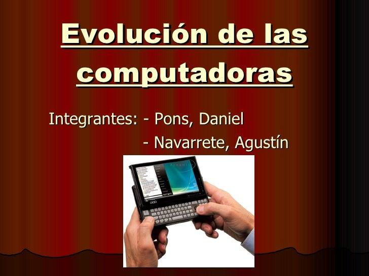 Evolución de las computadoras Integrantes: - Pons, Daniel   - Navarrete, Agustín