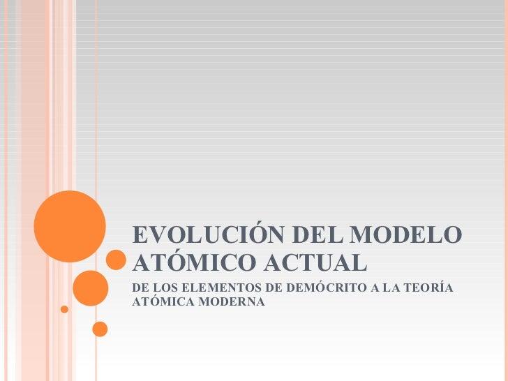EVOLUCIÓN DEL MODELO ATÓMICO ACTUAL DE LOS ELEMENTOS DE DEMÓCRITO A LA TEORÍA ATÓMICA MODERNA