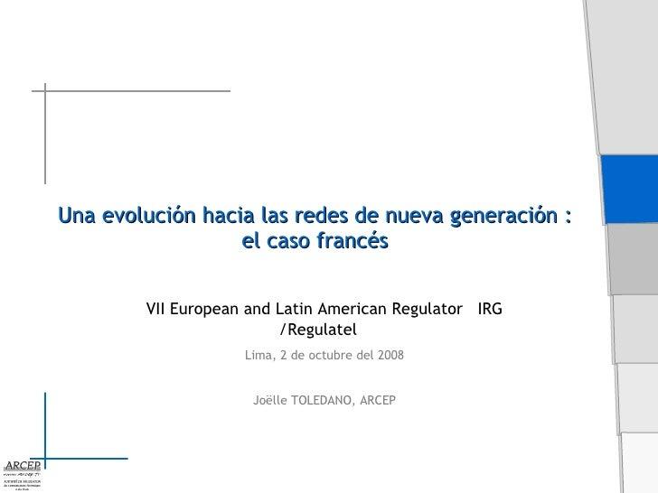 Una evolución hacia las redes de nueva generación :  el caso francés   VII European and Latin American Regulator  IRG /Reg...