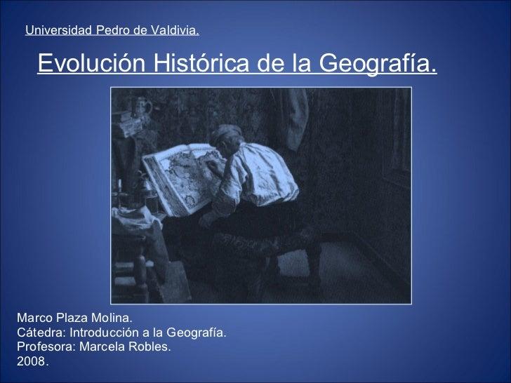 Evolución Histórica de la Geografía. <ul><li>Universidad Pedro de Valdivia. </li></ul>Marco Plaza Molina. Cátedra: Introdu...