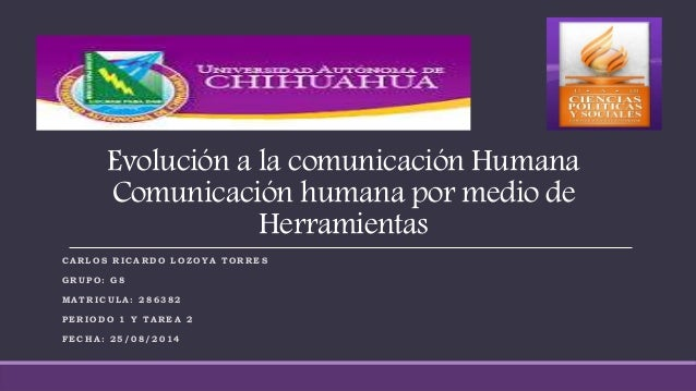 Evolución a la comunicación Humana  Comunicación humana por medio de  Herramientas  CARLOS RICARDO LOZOYA TORRES  GRUPO: G...