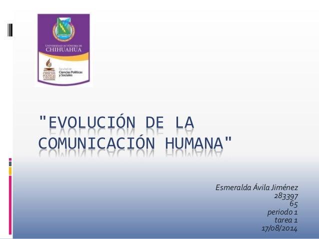 """""""EVOLUCIÓN DE LA COMUNICACIÓN HUMANA"""" Esmeralda ÁvilaJiménez 283397 65 periodo 1 tarea 1 17/08/2014"""