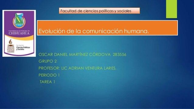 Evolución de la comunicación humana. OSCAR DANIEL MARTÍNEZ CÓRDOVA 283556 GRUPO 2 PROFESOR: LIC ADRIAN VENTURA LARES. PERI...