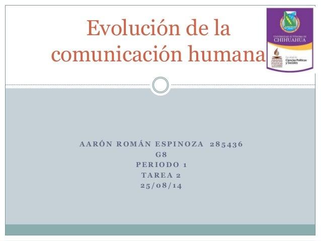 Evolución de la  comunicación humana  AARÓN ROMÁN ESPINOZA 285436  G8  PERIODO 1  TAREA 2  25 /08/ 14