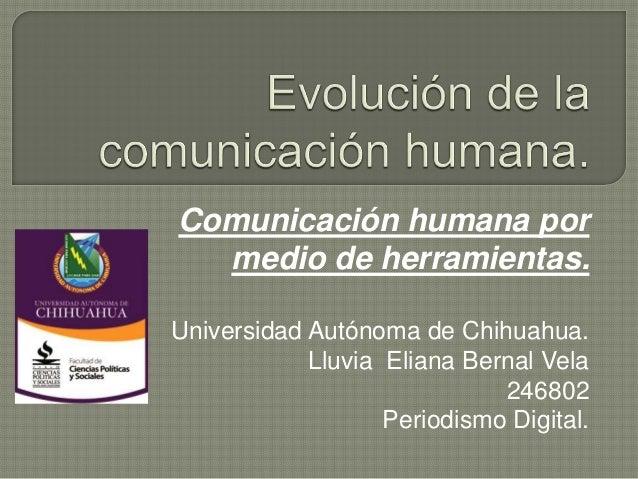 Comunicación humana por medio de herramientas. Universidad Autónoma de Chihuahua. Lluvia Eliana Bernal Vela 246802 Periodi...