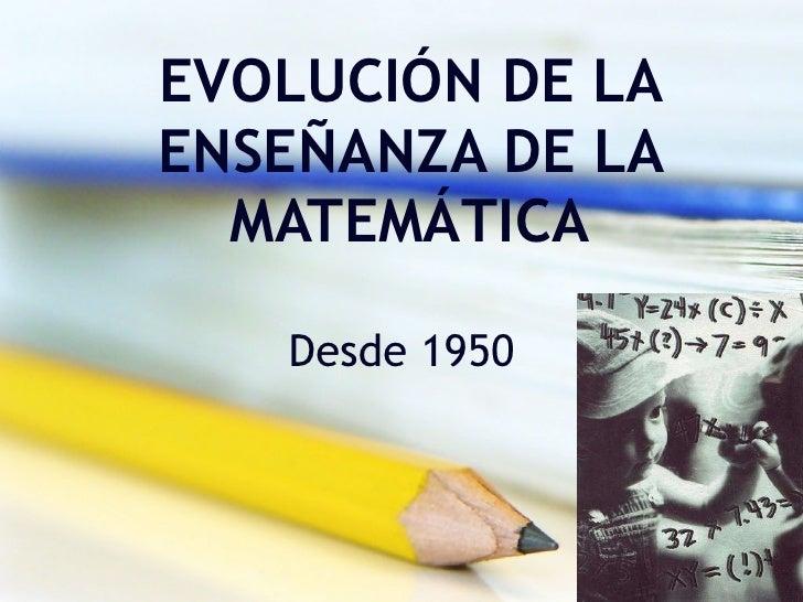 EVOLUCIÓN DE LA ENSEÑANZA DE LA MATEMÁTICA Desde 1950