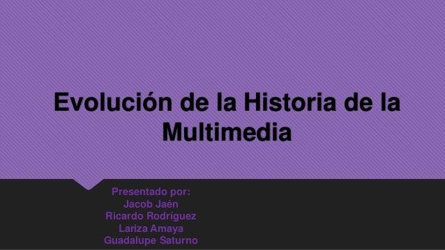 Evolución de la Historia de la        Multimedia     Presentado por:       Jacob Jaén    Ricardo Rodríguez      Lariza Ama...