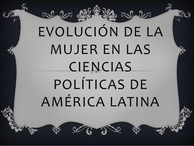 EVOLUCIÓN DE LA MUJER EN LAS CIENCIAS POLÍTICAS DE AMÉRICA LATINA