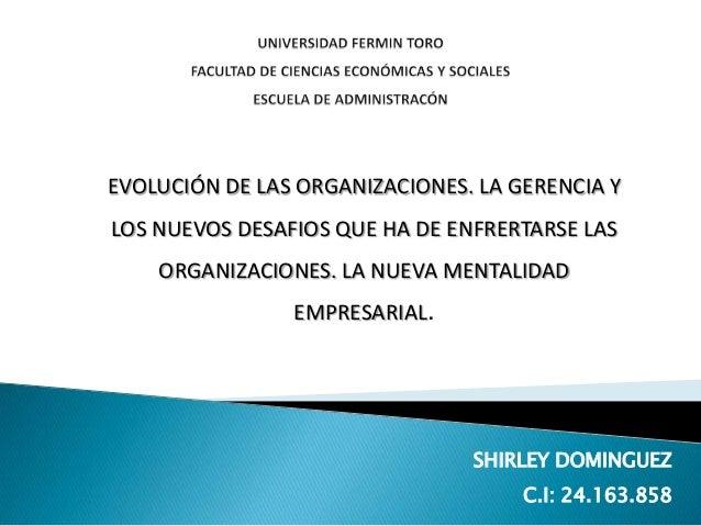 EVOLUCIÓN DE LAS ORGANIZACIONES. LA GERENCIA Y LOS NUEVOS DESAFIOS QUE HA DE ENFRERTARSE LAS ORGANIZACIONES. LA NUEVA MENT...