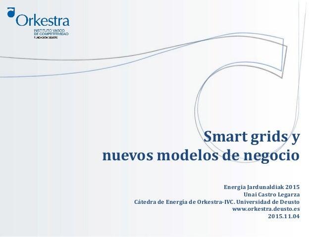 Smart grids y nuevos modelos de negocio Energia Jardunaldiak 2015 Unai Castro Legarza Cátedra de Energía de Orkestra-IVC. ...