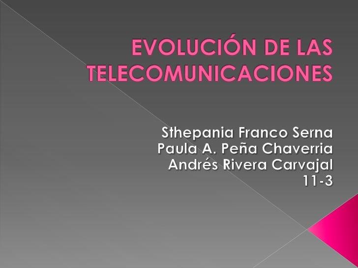 EVOLUCIÓN DE LAS TELECOMUNICACIONES<br />Sthepania Franco Serna<br />Paula A. Peña Chaverria<br />Andrés Rivera Carvajal<b...