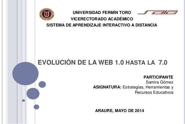 EVOLUCIÓN DE LA WEB 1.0 HASTA LA 7.0 UNIVERSIDAD FERMÍN TORO VICERECTORADO ACADÉMICO SISTEMA DE APRENDIZAJE INTERACTIVO A ...