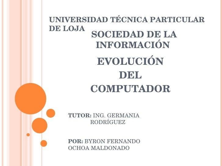 EVOLUCIÓN DEL COMPUTADOR UNIVERSIDAD TÉCNICA PARTICULAR DE LOJA SOCIEDAD DE LA INFORMACIÓN  POR:  BYRON FERNANDO  OCHOA MA...