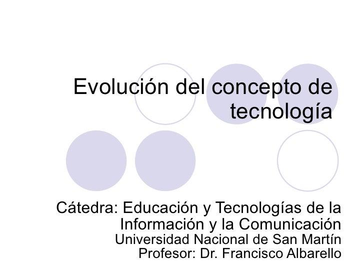Evolución del concepto de tecnología Cátedra: Educación y Tecnologías de la Información y la Comunicación Universidad Naci...