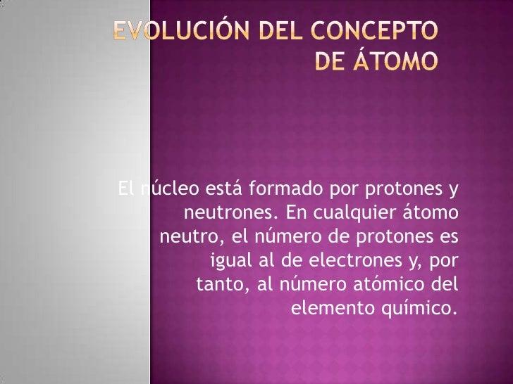 El núcleo está formado por protones y        neutrones. En cualquier átomo     neutro, el número de protones es           ...