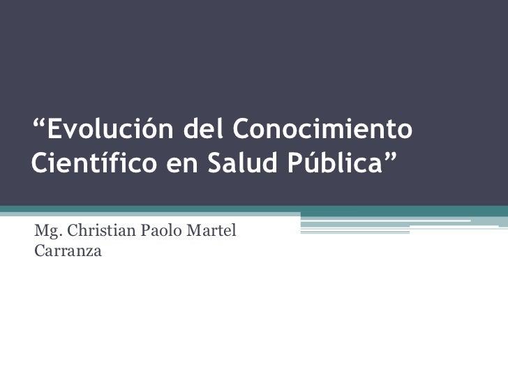 """""""Evolución del Conocimiento Científico en Salud Pública""""<br />Mg. Christian Paolo Martel Carranza<br />"""
