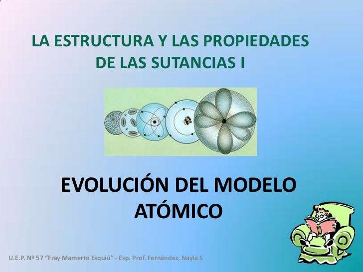 LA ESTRUCTURA Y LAS PROPIEDADES              DE LAS SUTANCIAS I                 EVOLUCIÓN DEL MODELO                      ...