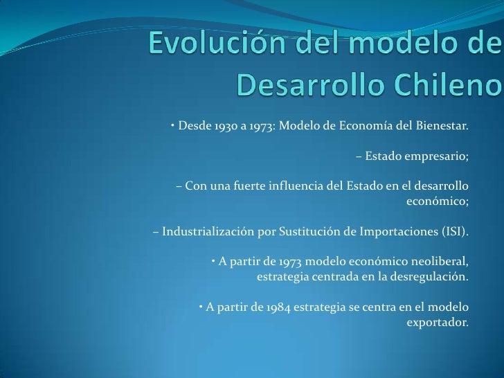 Evolución del modelo de Desarrollo Chileno<br />• Desde 1930 a 1973: Modelo de Economía del Bienestar.<br />– Estado empre...