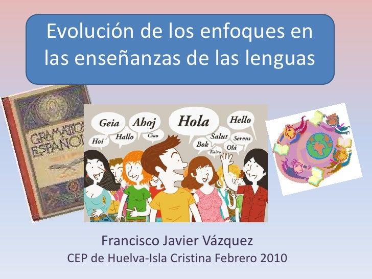 Evolución de los enfoques en las enseñanzas de las lenguas             Francisco Javier Vázquez   CEP de Huelva-Isla Crist...