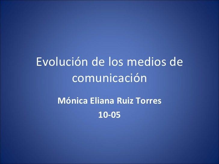 Evolución de los medios de comunicación Mónica Eliana Ruiz Torres 10-05