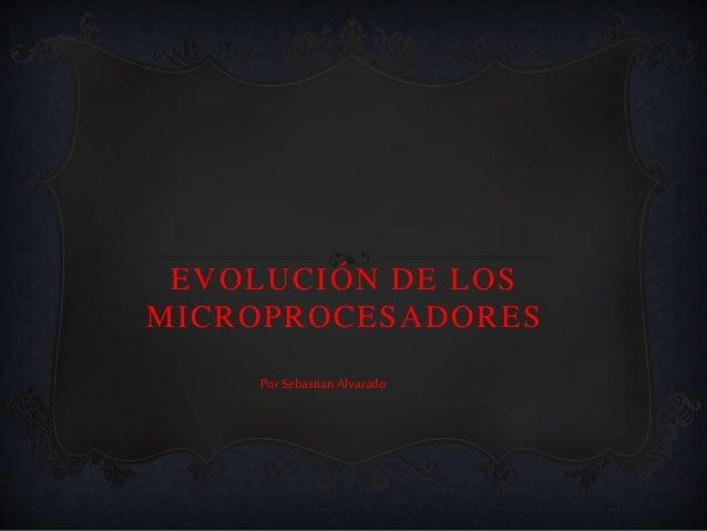 EVOLUCIÓN DE LOS MICROPROCESADORES Por Sebastian Alvarado