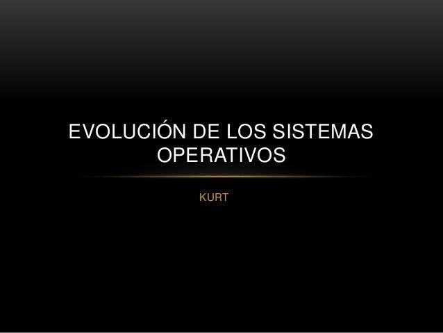 EVOLUCIÓN DE LOS SISTEMAS  OPERATIVOS  KURT