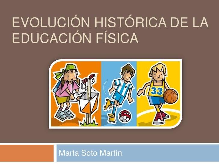 EVOLUCIÓN HISTÓRICA DE LAEDUCACIÓN FÍSICA     Marta Soto Martín