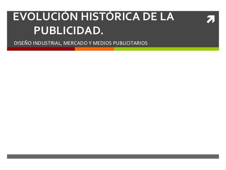 EVOLUCIÓN HISTÓRICA DE LA                                  ì   PUBLICIDAD. DISEÑO INDUSTRIAL, MERCADO Y ...