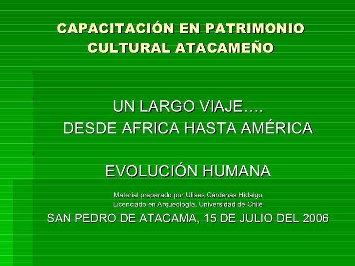 CAPACITACIÓN EN PATRIMONIO CULTURAL ATACAMEÑO <ul><li>UN LARGO VIAJE…. </li></ul><ul><li>DESDE AFRICA HASTA AMÉRICA </li><...