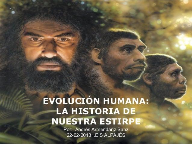 EVOLUCIÓN HUMANA:LA HISTORIA DENUESTRA ESTIRPEPor: Andrés Armendáriz Sanz22-02-2013 I.E.S ALPAJÉS