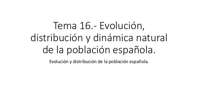 Tema 16.- Evolución, distribución y dinámica natural de la población española. Evolución y distribución de la población es...