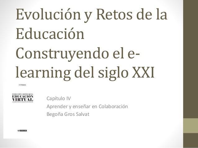 Evolución y Retos de la  Educación  Construyendo el e-learning  del siglo XXI  Capítulo IV  Aprender y enseñar en Colabora...