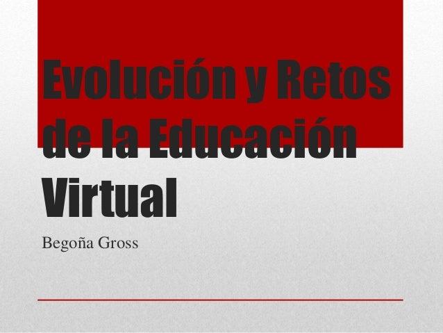 Evolución y Retos  de la Educación  Virtual  Begoña Gross