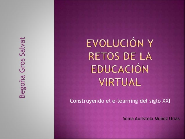 Construyendo el e-learning del siglo XXI BegoñaGrosSalvat Sonia Auristela Muñoz Urias