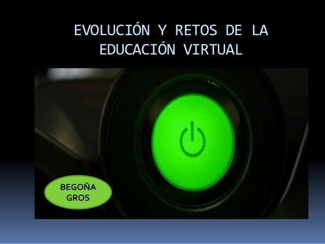 EVOLUCIÓN Y RETOS DE LA  EDUCACIÓN VIRTUAL  BEGOÑA  GROS