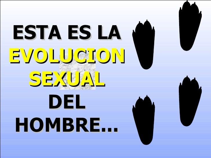 ESTA ES LA   EVOLUCION SEXUAL   DEL HOMBRE...