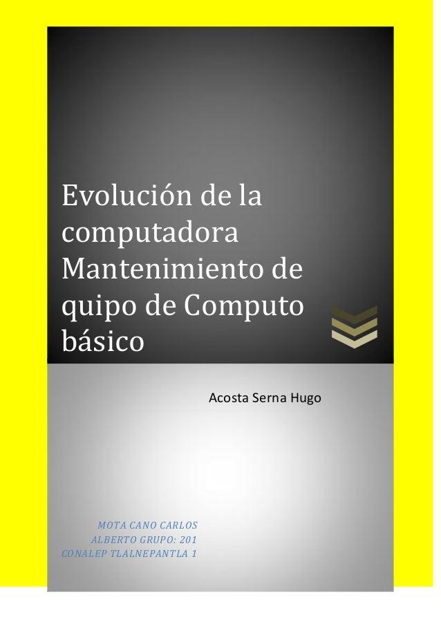 Evolución de la computadora Mantenimiento de quipo de Computo básico MOTA CANO CARLOS ALBERTO GRUPO: 201 CONALEP TLALNEPAN...