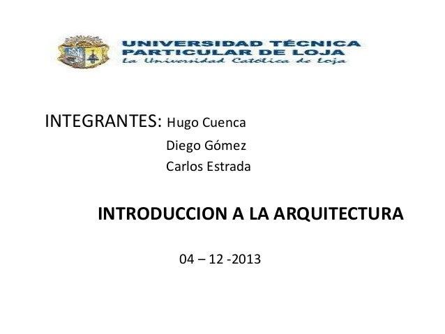 INTEGRANTES: Hugo Cuenca Diego Gómez Carlos Estrada  INTRODUCCION A LA ARQUITECTURA 04 – 12 -2013