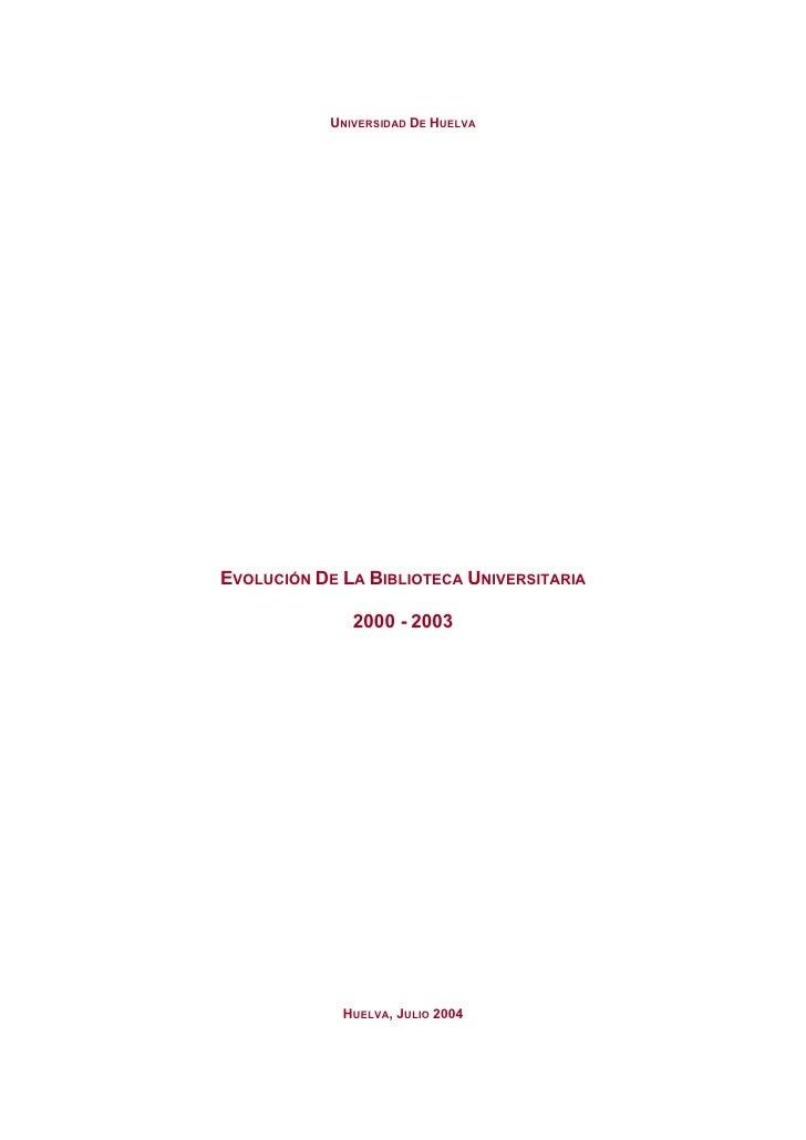 UNIVERSIDAD DE HUELVAEVOLUCIÓN DE LA BIBLIOTECA UNIVERSITARIA               2000 - 2003             HUELVA, JULIO 2004